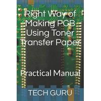 Right Way of Making PCB Using Toner Transfer Paper: Practical Manual (TECHNOLOGY HOW TO, Band 2)